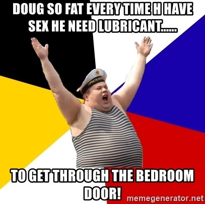 Patriot - DOUG SO FAT EVERY TIME H HAVE SEX HE NEED LUBRICANT...... TO GET THROUGH THE BEDROOM DOOR!