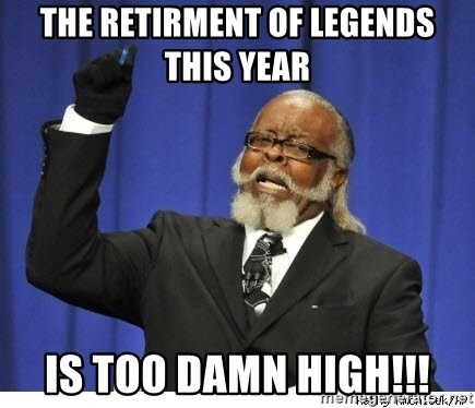 The tolerance is to damn high! - The Retirment of Legends this year  IS TOO DAMN HIGH!!!