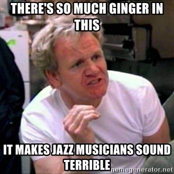 Gordon Ramsay - There's so much ginger in this It makes jazz musicians sound terrible