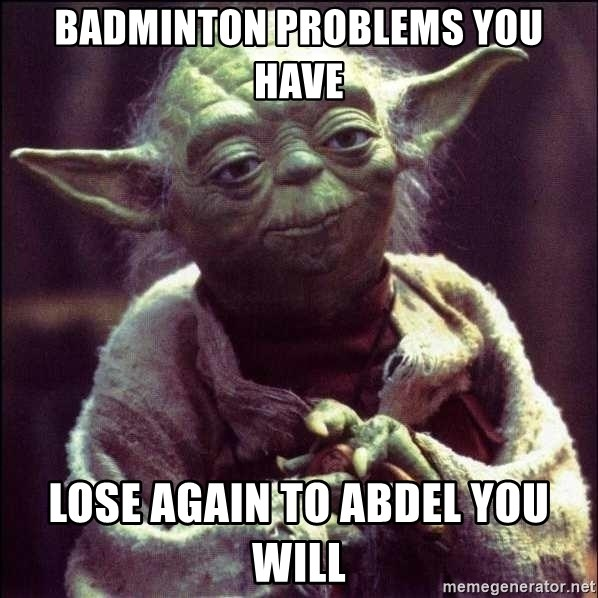 Advice Yoda - Badminton problems you have lose again to abdel you will