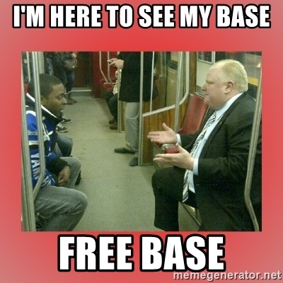 Rob Ford - I'm here to see my base free base