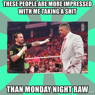 CM Punk Apologize! - these people are more impressed with me taking a shit than monday night raw
