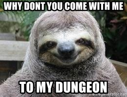Sexual Sloth - Why dont you come with me to my dungeon