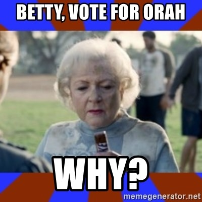 Snickers - Betty, vote for orah Why?