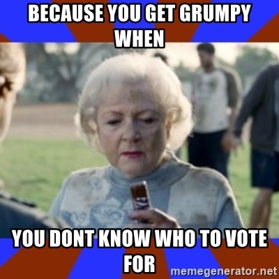 Snickers - Because you get grumpy when  YOU DONT KNOW WHO TO VOTE FOR