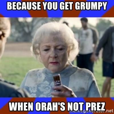 Snickers - Because you get grumpy when orah's not prez