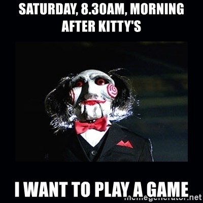 saw jigsaw meme - saturday, 8.30am, morning after kitty's i want to play a game
