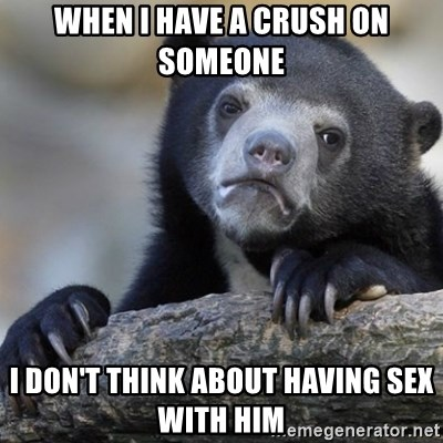 Confession Bear - When I have a crush on someone I don't think about having sex with him