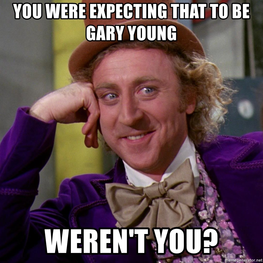 Willy Wonka - You wERe eXpecting that to be Gary young Weren't you?