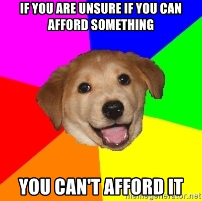 Advice Dog - If you are unsure if you can afford something You can't afford it