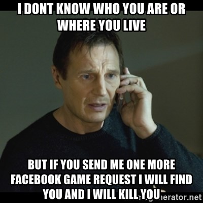 I will Find You Meme - I dont know who you are or where you live But if you send me one more facebook game request i will find you and i will kill you