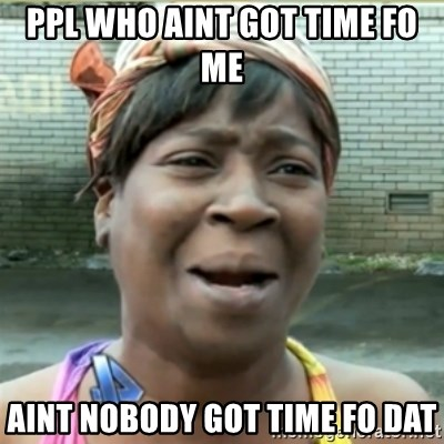 Ain't Nobody got time fo that - Ppl who aint got time fo me aint nobody got time fo dat