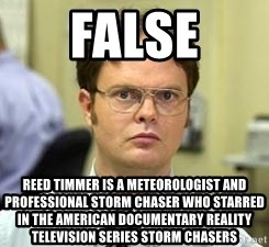 Dwight Shrute - FALSE Reed Timmer is a meteorologist and professional storm chaser who starred in the American documentary reality television series Storm Chasers