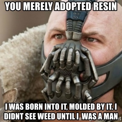 Bane - You merely adopted resin i was born into it, molded by it. I didnt see weed until i  was a man