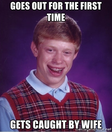 Bad Luck Brian - Goes out for the first time Gets caught by wife
