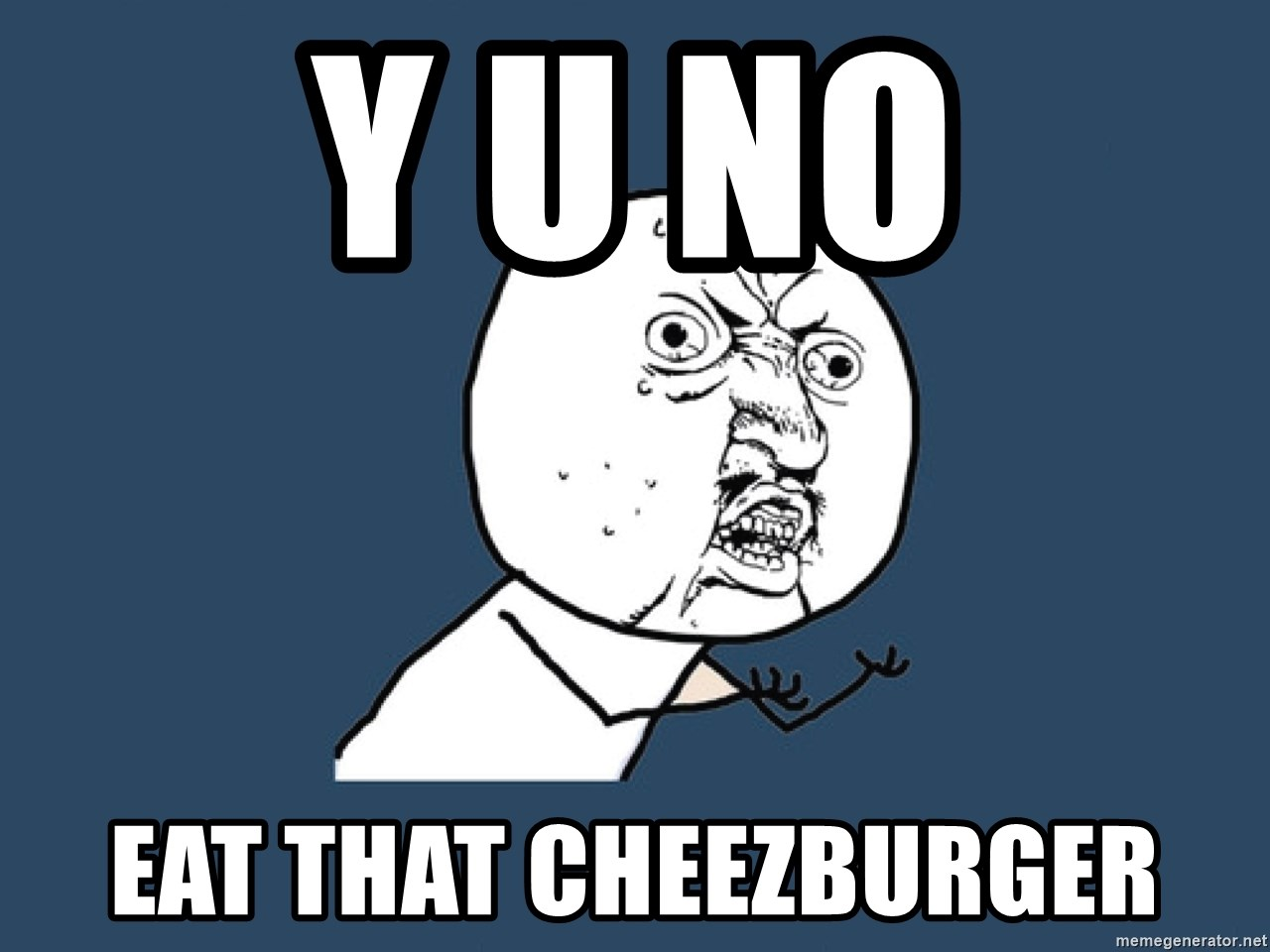Y U No - Y U NO EAT THAT CHEEZBURGER