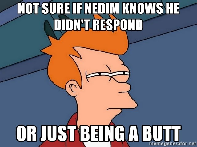 Futurama Fry - Not sure if Nedim knows he didn't reSpond Or just Being a butt