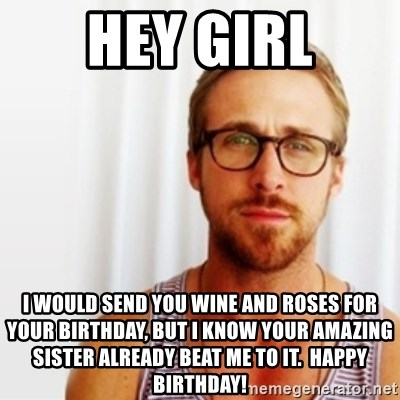 Ryan Gosling Hey  - Hey Girl I would send you wine and roses for your birthday, but I know your amazing sister already beat me to it.  Happy birthday!