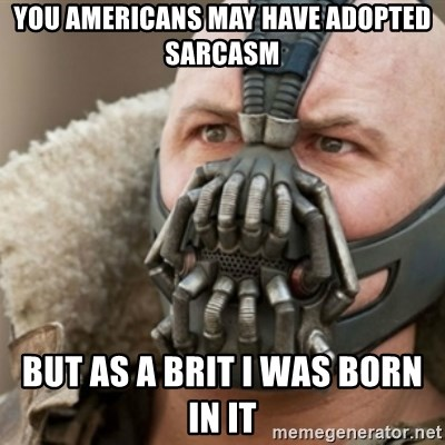 Bane - you americans may have adopted sarcasm but as a brit I was born in it