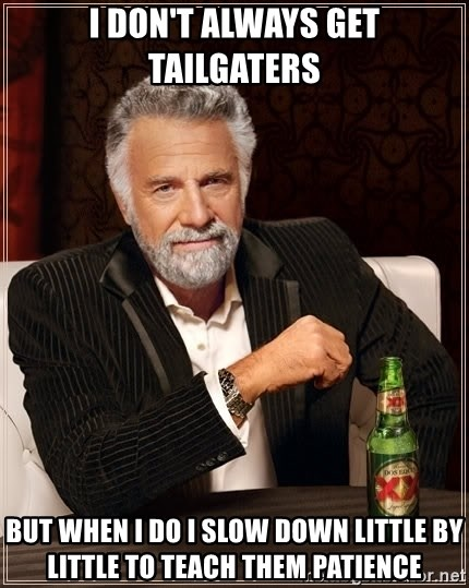 The Most Interesting Man In The World - I don't always get tailgaters But when i do i slow down little by little to teach them patience