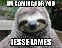 Sexual Sloth - IM COMING FOR YOU JESSE JAMES