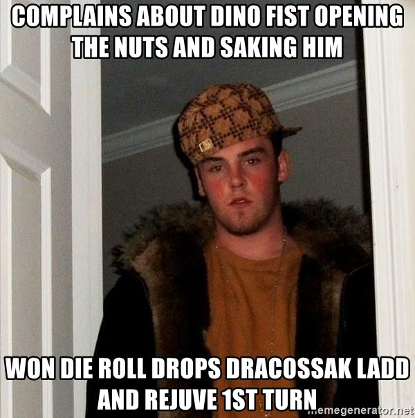 Scumbag Steve - complains about dino fist opening the nuts and saking him won die roll drops dracossak LADD and rejuve 1st turn