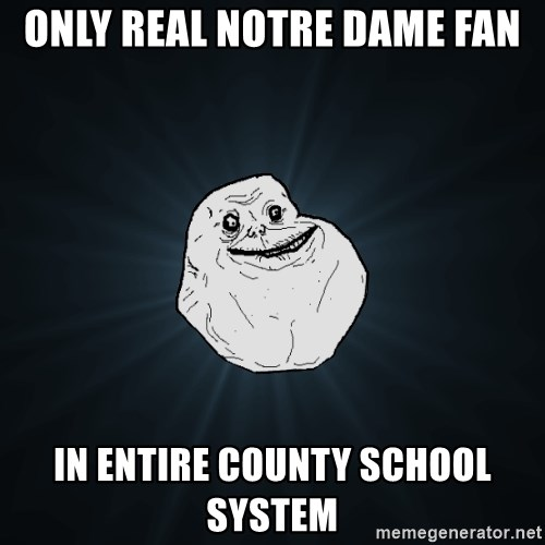 Forever Alone - Only real notre dame fan in entire county school system