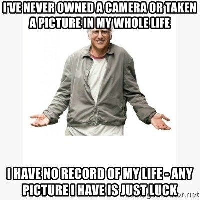 Larry David - I've never owned a camera or taken a picture in my whole life I have no record of my life - any picture i have is just luck