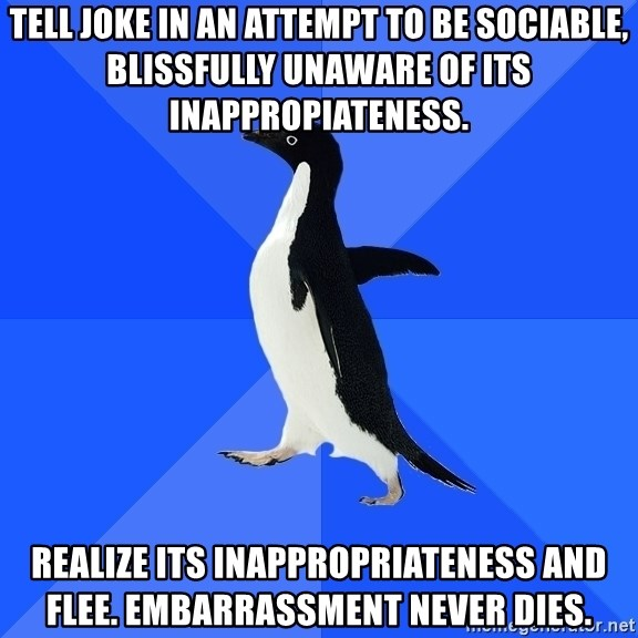 Socially Awkward Penguin - Tell joke in an attempt to be sociable, blissfully unaware of its inappropiateness. Realize its inappropriateness and flee. Embarrassment never dies.