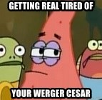 Getting real tired of your shit - GETTING REAL TIRED OF YOUR WERGER CESAR