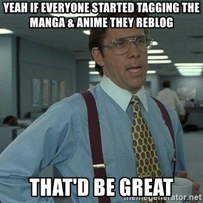 Yeah that'd be great... - yeah if everyone started tagging the manga & anime they reblog that'd be great
