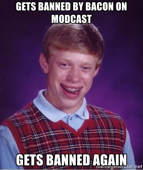 Bad Luck Brian - Gets banned by bacon on modcast gets banned again