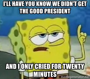 Tough Spongebob - I'LL HAVE YOU KNOW WE DIDN'T GET THE GOOD PRESIDENT AND I ONLY CRIED FOR TWENTY MINUTES