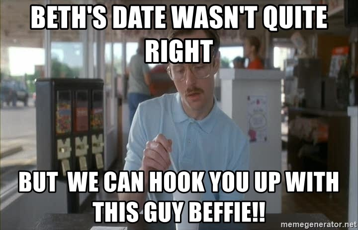 so i guess you could say things are getting pretty serious - Beth's date wasn't quite right but  we can hook you up with this guy Beffie!!