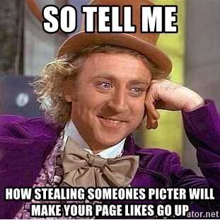 Willy Wonka - so tell me how stealing someones picter will make your page likes go up