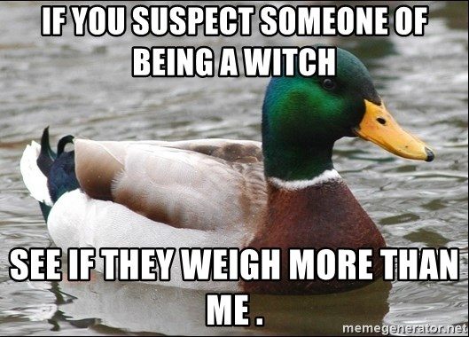 Actual Advice Mallard 1 - If yoU suspect someone of being a witch  See if they weigh more than me .