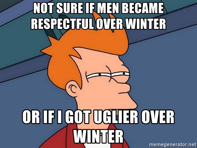 Futurama Fry - Not sure if men became respectful over winter or If I got uglier over winter