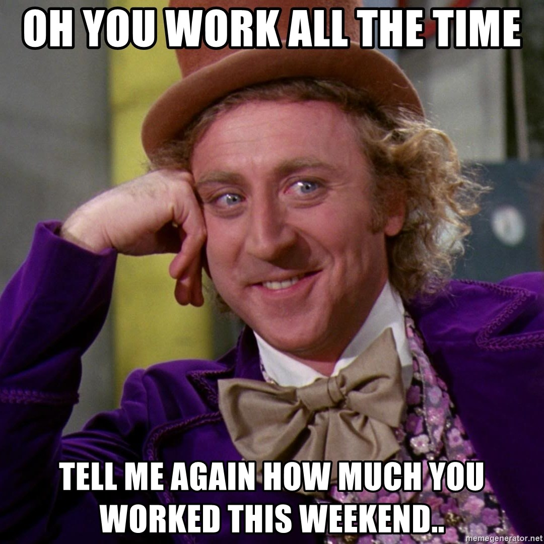 Willy Wonka - oh you work all the time tell me again how much you worked this weekend..