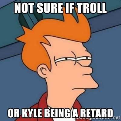 Not sure if troll - not sure if troll or kyle being a retard