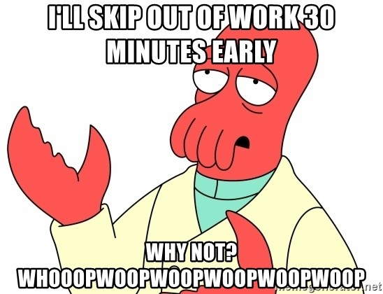 Why not zoidberg? - I'll skip out of work 30 minutes early why not? whooopwoopwoopwoopwoopwoop