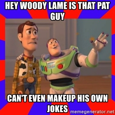 Everywhere - HEY WOODY LAME IS THAT PAT GUY CAN'T EVEN MAKEUP HIS OWN JOKES