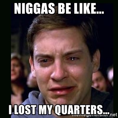 crying peter parker - NIGGAS BE LIKE... I LOST MY QUARTERS...