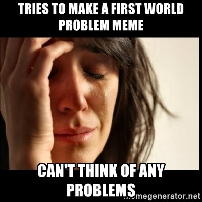 First World Problems - Tries to make a first world problem meme can't think of any problems