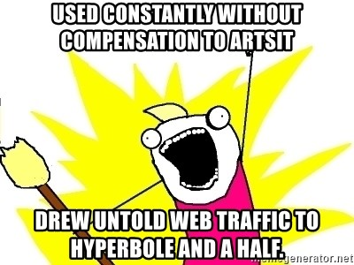 X ALL THE THINGS - Used Constantly without compensation to artsit Drew untold web traffic to Hyperbole and a half.