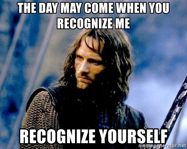 Not this day Aragorn - THE DAY MAY COME WHEN YOU RECOGNIZE ME RECOGNIZE YOURSELF