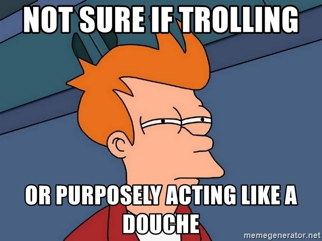 Futurama Fry - Not sure if trolling  or purposely acting like a douche