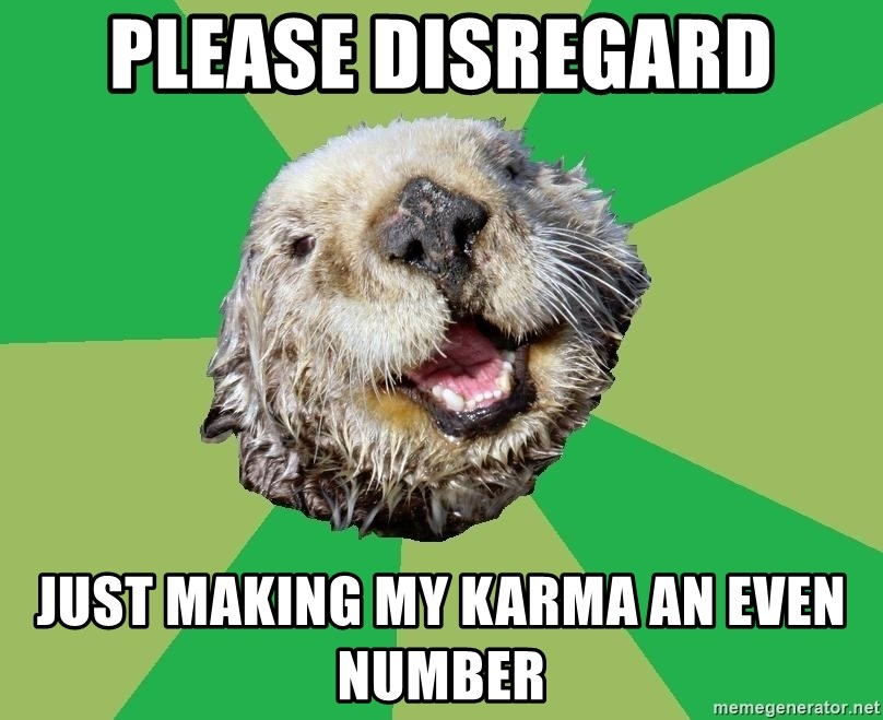 Ocd Otter - please disregard just making my karma an even number
