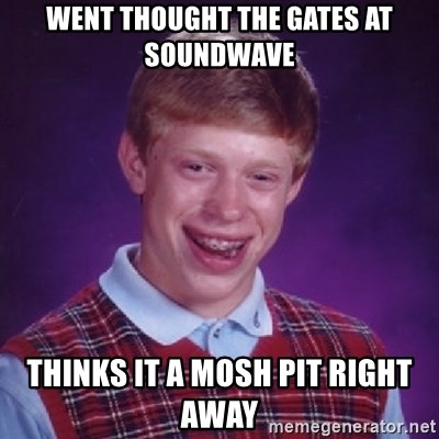 Bad Luck Brian - WENT THOUGHT THE GATES AT SOUNDWAVE THINKS IT A MOSH PIT RIGHT AWAY