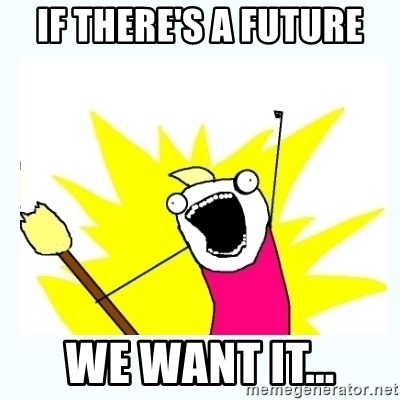 All the things - If there's a future We want it...