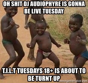 african children dancing - oh shit dj audiophyre is gonna be live tuesday  t.i.l.t tuesdays 18+ is about to be turnt up